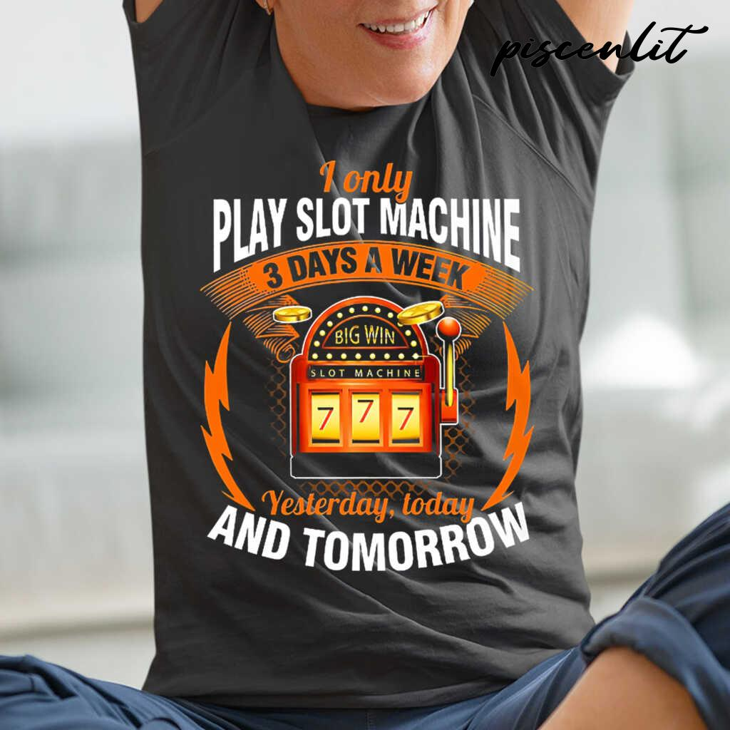 I Only Play Slot Machine 3 Days A Week Yesterday Today And Tomorrow Tshirts Black - from piscenlit.com 2