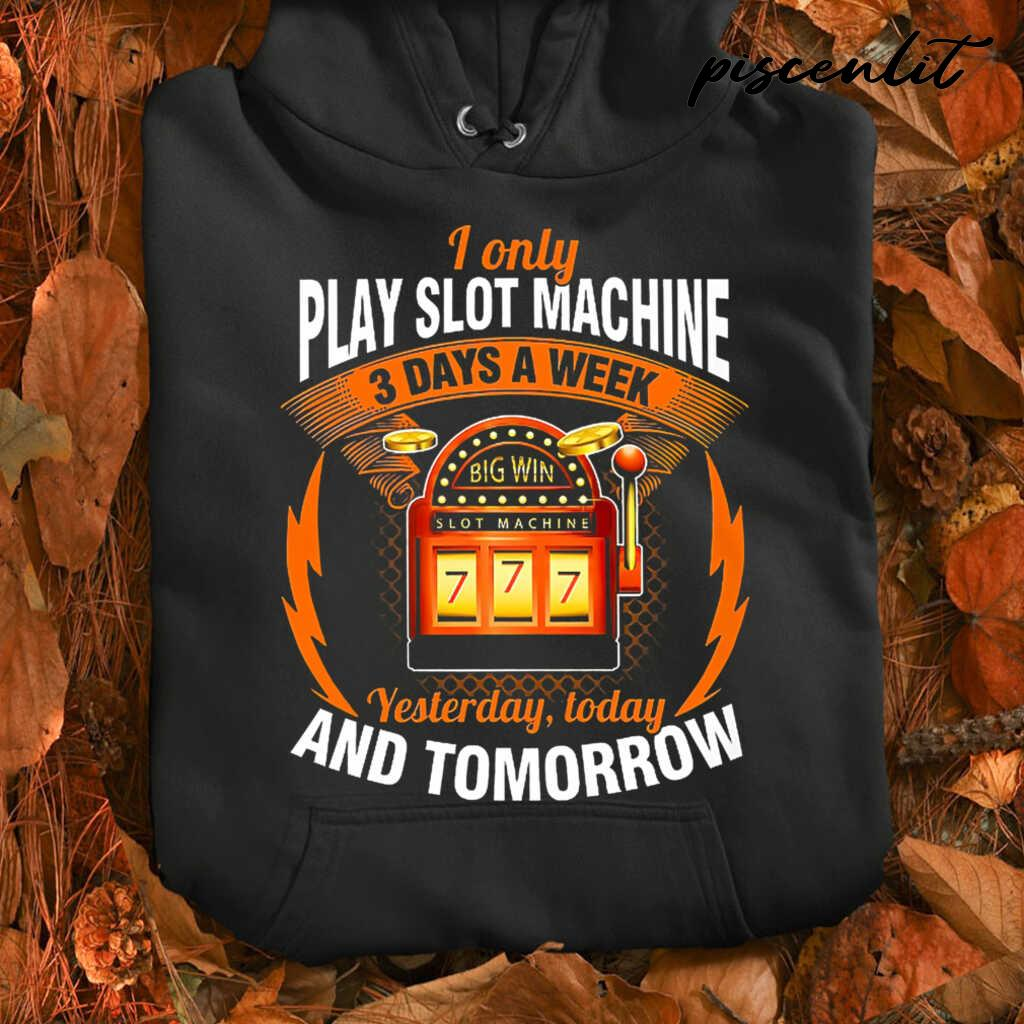 I Only Play Slot Machine 3 Days A Week Yesterday Today And Tomorrow Tshirts Black - from piscenlit.com 3