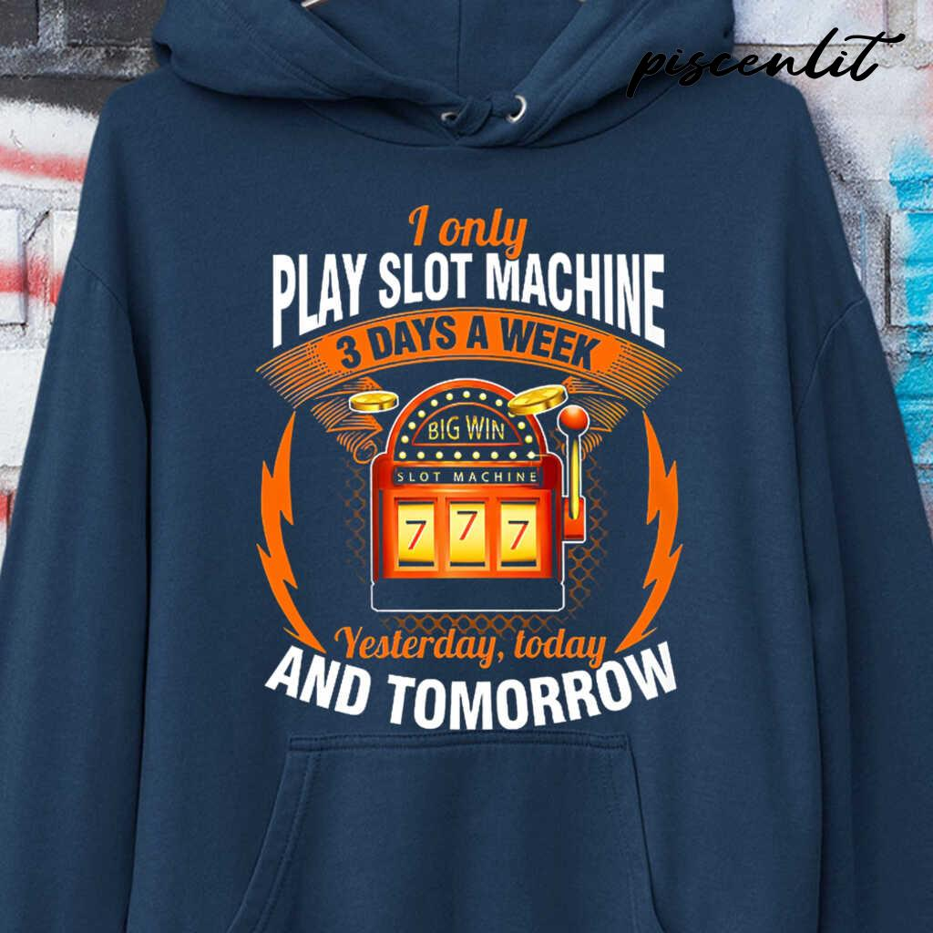 I Only Play Slot Machine 3 Days A Week Yesterday Today And Tomorrow Tshirts Black - from piscenlit.com 4