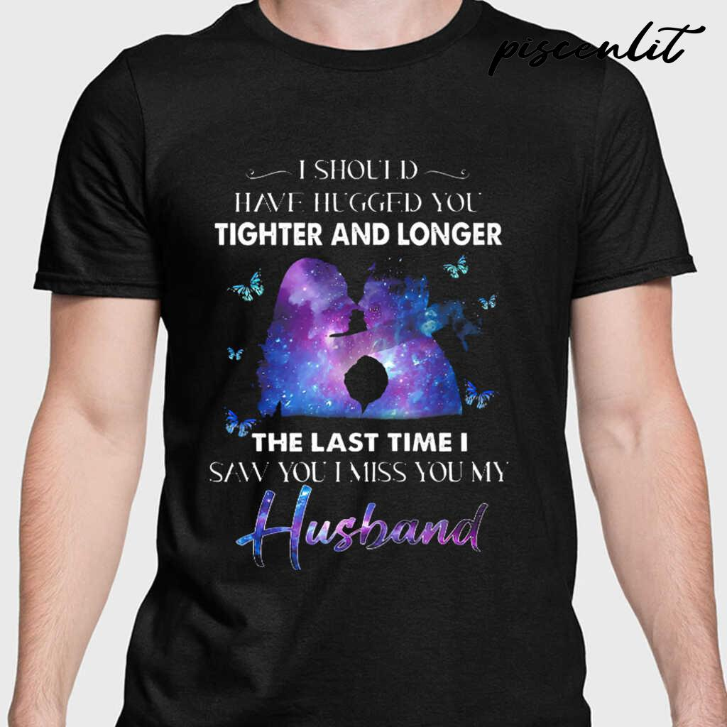 I Should Have Hugged You Tighter And Longer The Last Tie I Saw You I Miss You My Husband Tshirts Black - from piscenlit.com 1