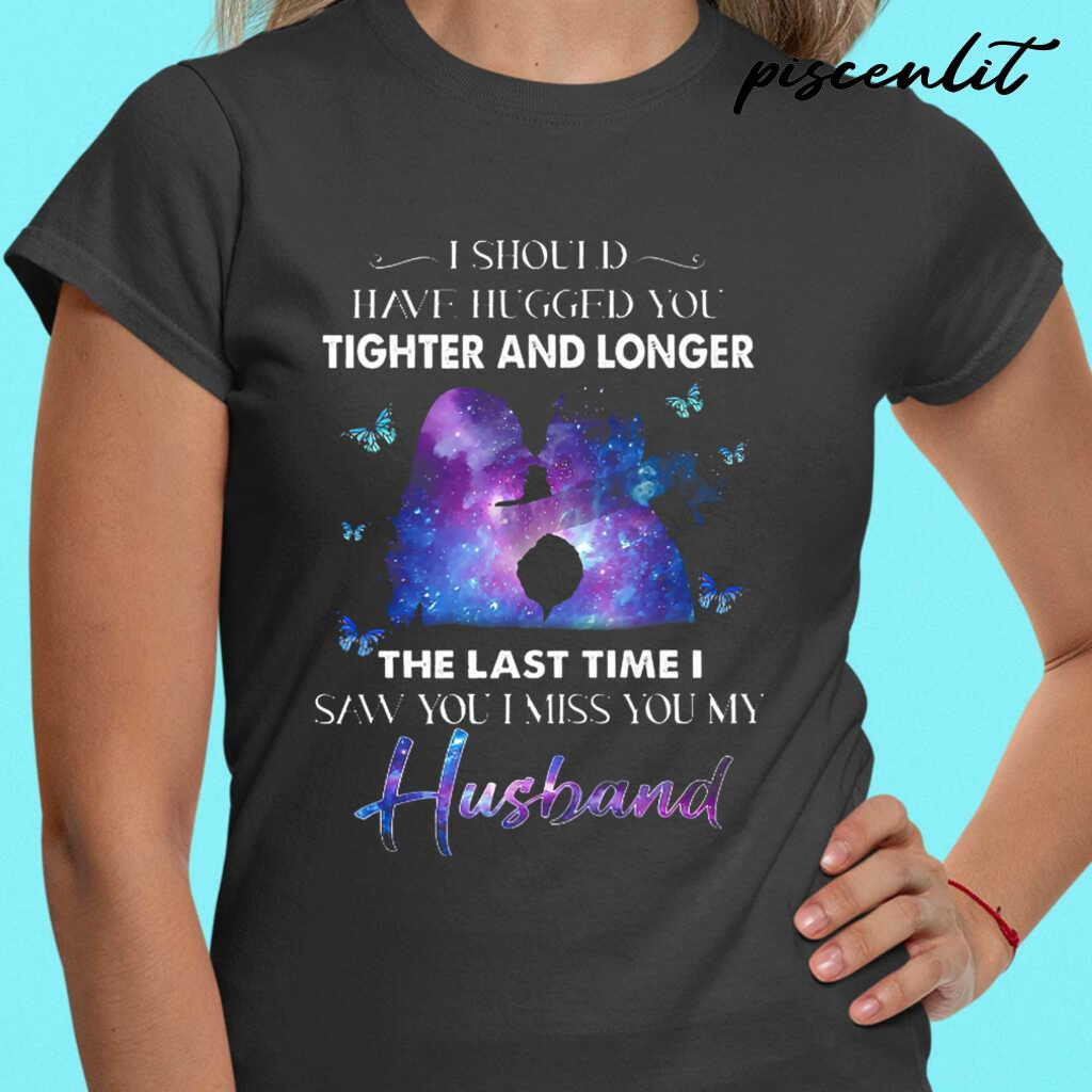 I Should Have Hugged You Tighter And Longer The Last Tie I Saw You I Miss You My Husband Tshirts Black - from piscenlit.com 2