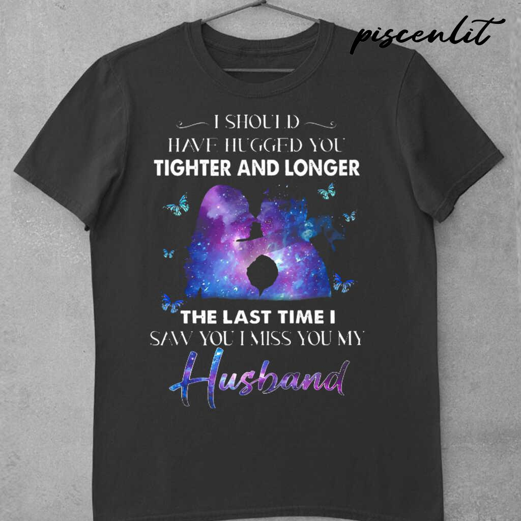 I Should Have Hugged You Tighter And Longer The Last Tie I Saw You I Miss You My Husband Tshirts Black - from piscenlit.com 3