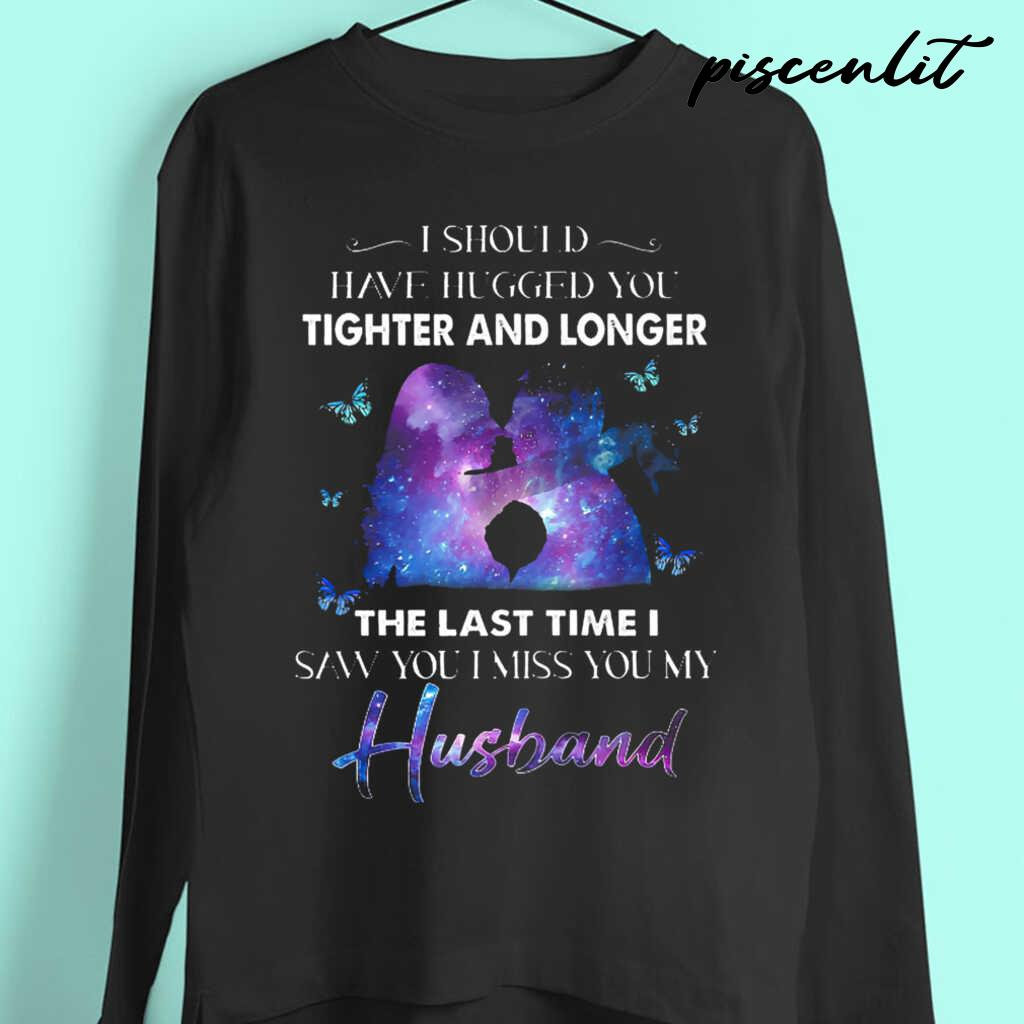 I Should Have Hugged You Tighter And Longer The Last Tie I Saw You I Miss You My Husband Tshirts Black - from piscenlit.com 4