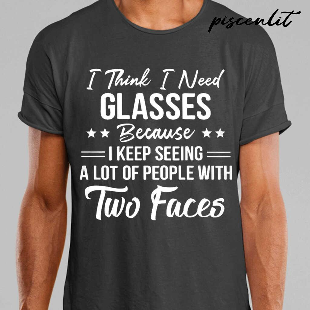 I Think I Need Glasses Because I Keep Seeing A Lot Of People With Two Faces Funny Tshirts Black - from piscenlit.com 1