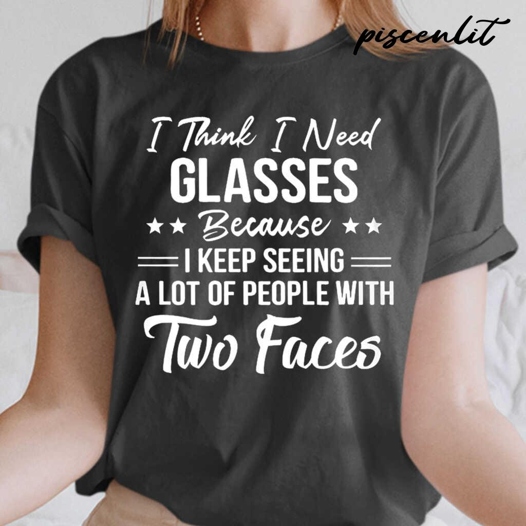 I Think I Need Glasses Because I Keep Seeing A Lot Of People With Two Faces Funny Tshirts Black - from piscenlit.com 2