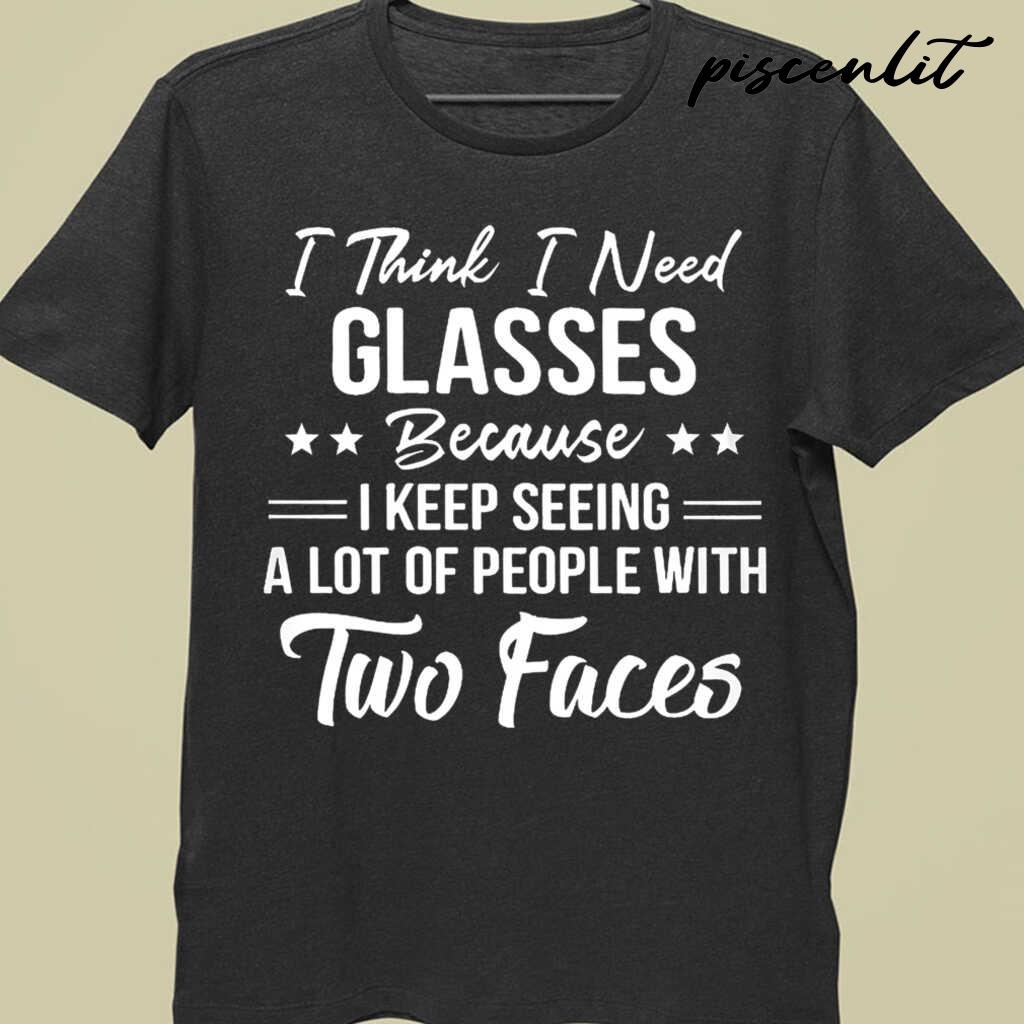 I Think I Need Glasses Because I Keep Seeing A Lot Of People With Two Faces Funny Tshirts Black - from piscenlit.com 3