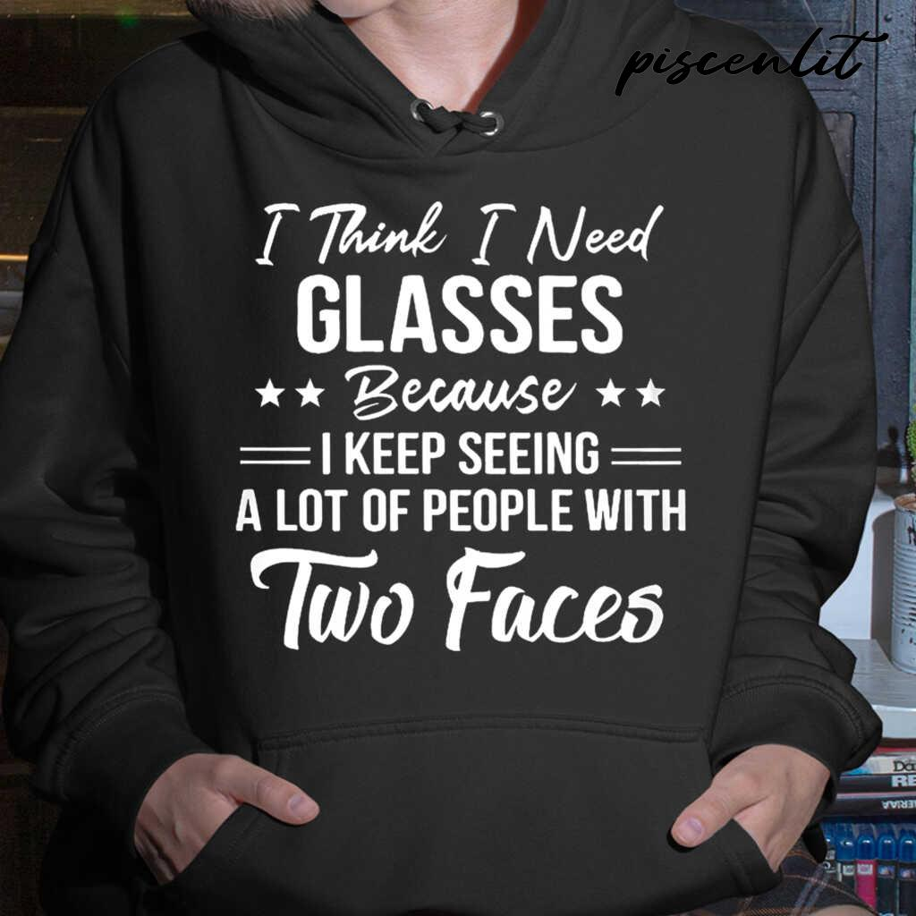 I Think I Need Glasses Because I Keep Seeing A Lot Of People With Two Faces Funny Tshirts Black - from piscenlit.com 4