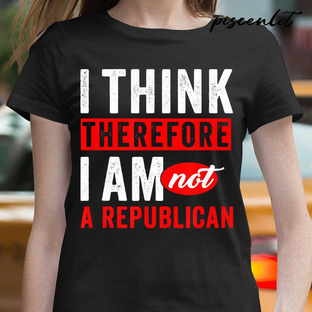 I Think Therefore I Am Not A Republican Tshirts Black - from piscenlit.com 2