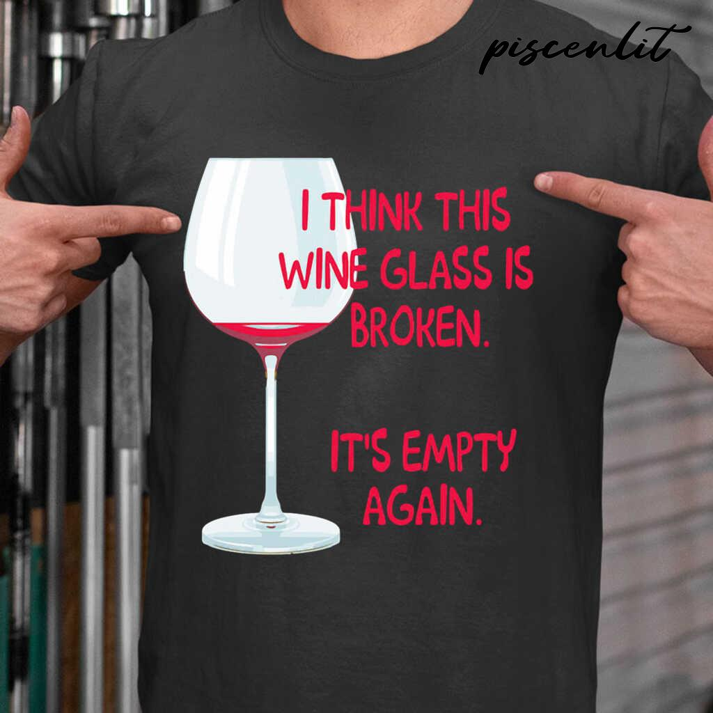 I Think This Wine Glass Is Broken It's Empty Again Tshirts Black - from piscenlit.com 1