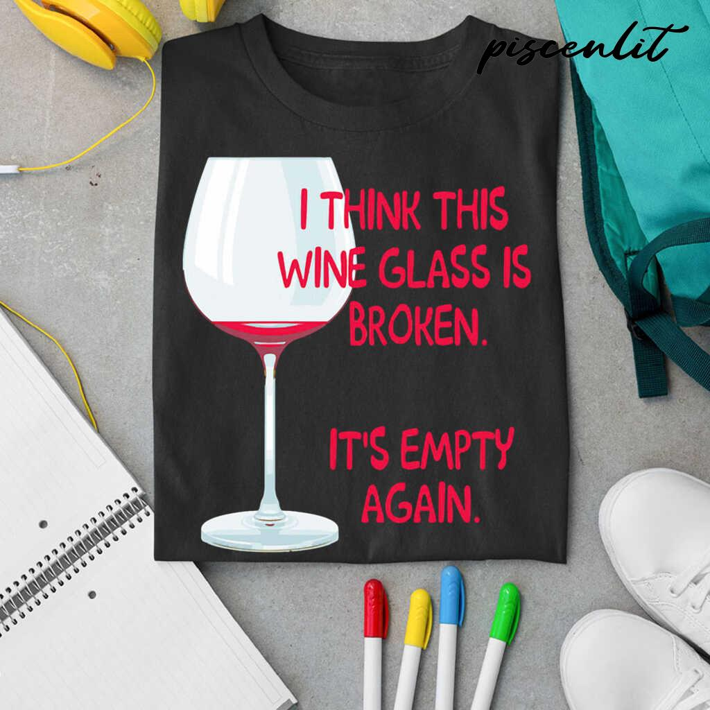 I Think This Wine Glass Is Broken It's Empty Again Tshirts Black - from piscenlit.com 3