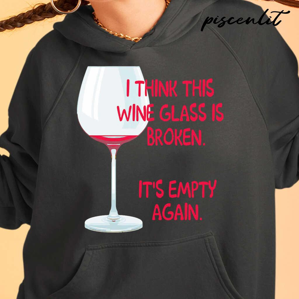 I Think This Wine Glass Is Broken It's Empty Again Tshirts Black - from piscenlit.com 4