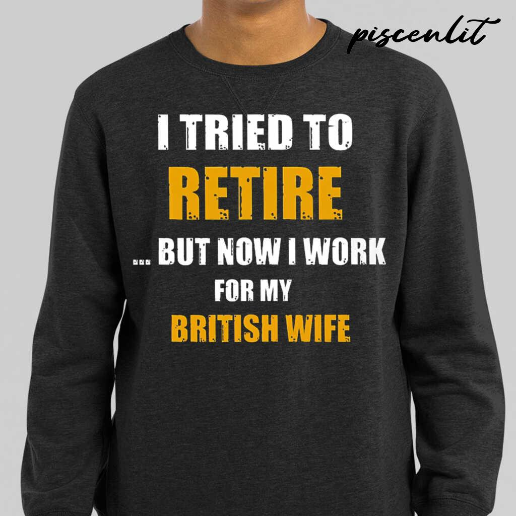 I Tried To Retire But Now I Work For My Brit Wife Tshirts Black