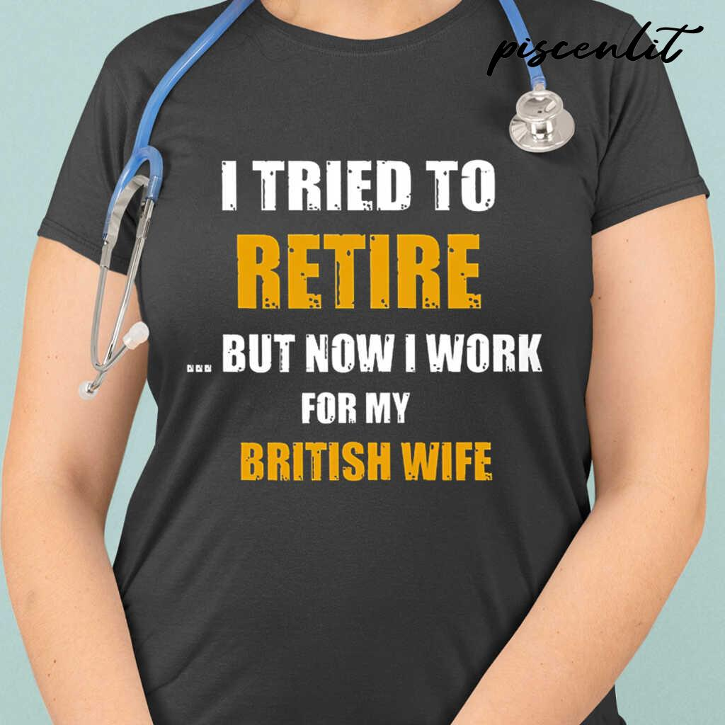 I Tried To Retire But Now I Work For My Brit Wife Tshirts Black Apparel black - from piscenlit.com 2