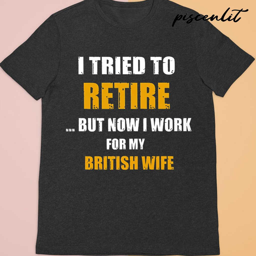 I Tried To Retire But Now I Work For My Brit Wife Tshirts Black Apparel black - from piscenlit.com 3