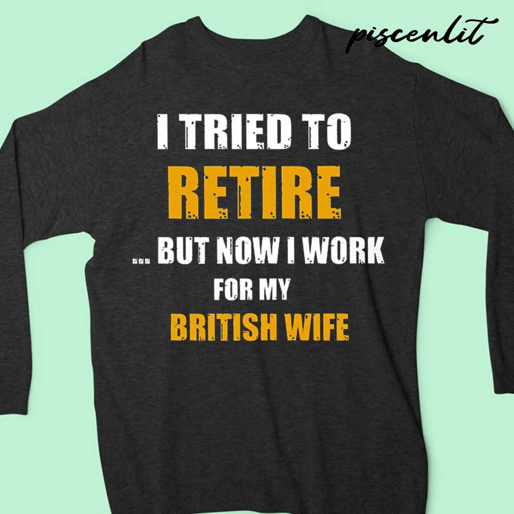 I Tried To Retire But Now I Work For My Brit Wife Tshirts Black Apparel black - from piscenlit.com 4