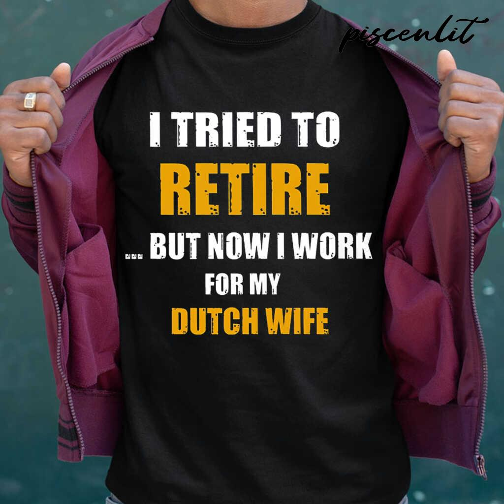 I Tried To Retire Now I Work For My Dutch Wife Tshirts Black - from piscenlit.com 1