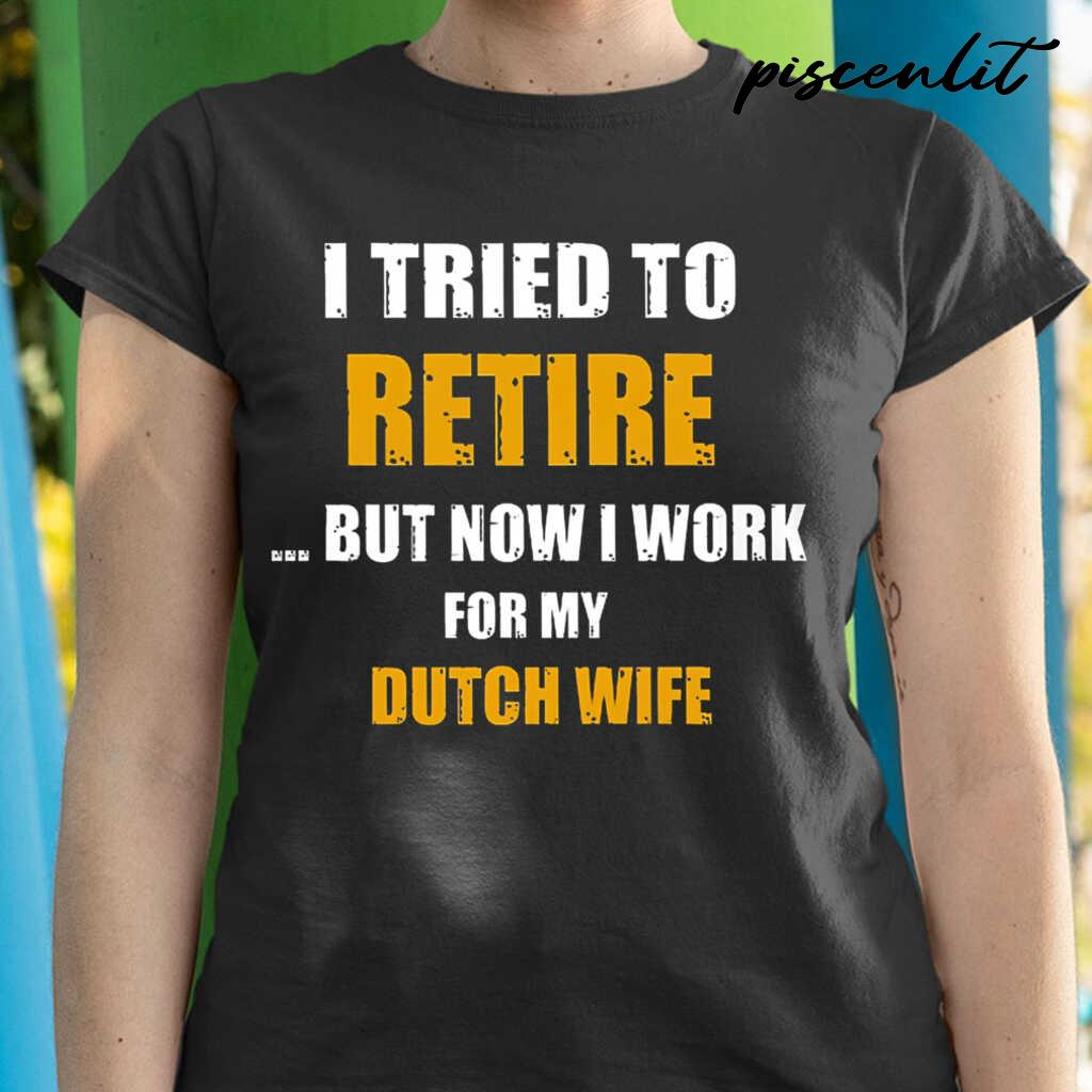 I Tried To Retire Now I Work For My Dutch Wife Tshirts Black - from piscenlit.com 2