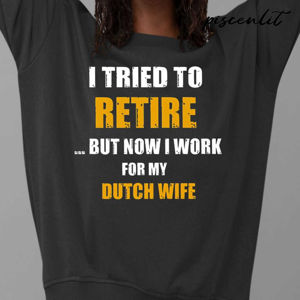I Tried To Retire Now I Work For My Dutch Wife Tshirts Black - from piscenlit.com 3