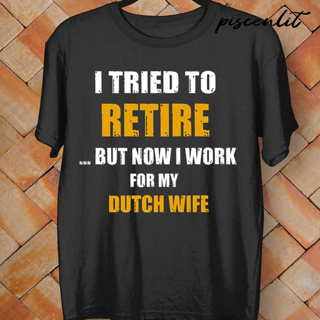 I Tried To Retire Now I Work For My Dutch Wife Tshirts Black - from piscenlit.com 4