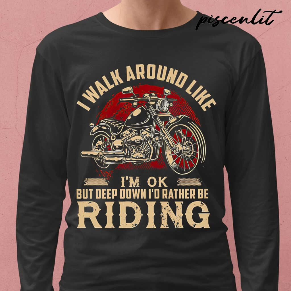 I Walk Around Like I'm Ok But Deep Down I'd Rather Be Riding Motorcycle Tshirts Black - from piscenlit.com 1
