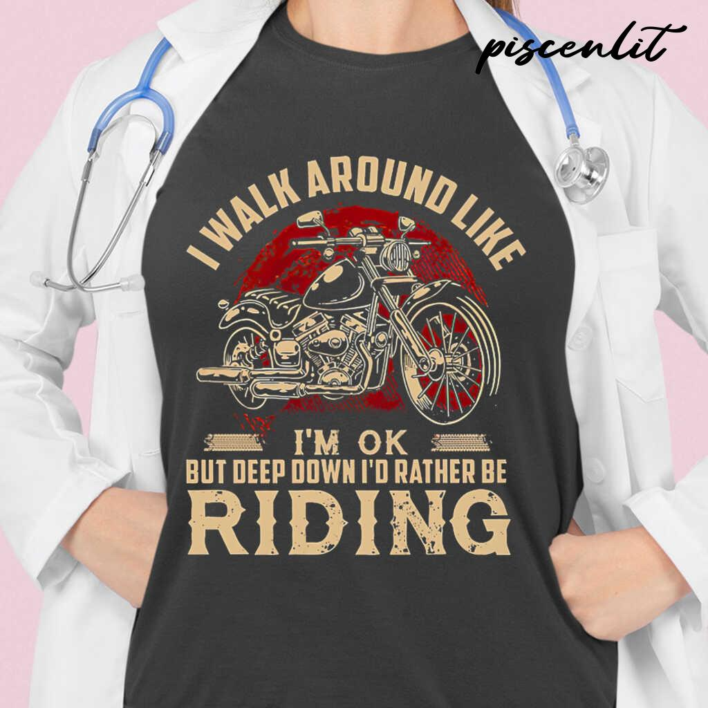 I Walk Around Like I'm Ok But Deep Down I'd Rather Be Riding Motorcycle Tshirts Black - from piscenlit.com 2