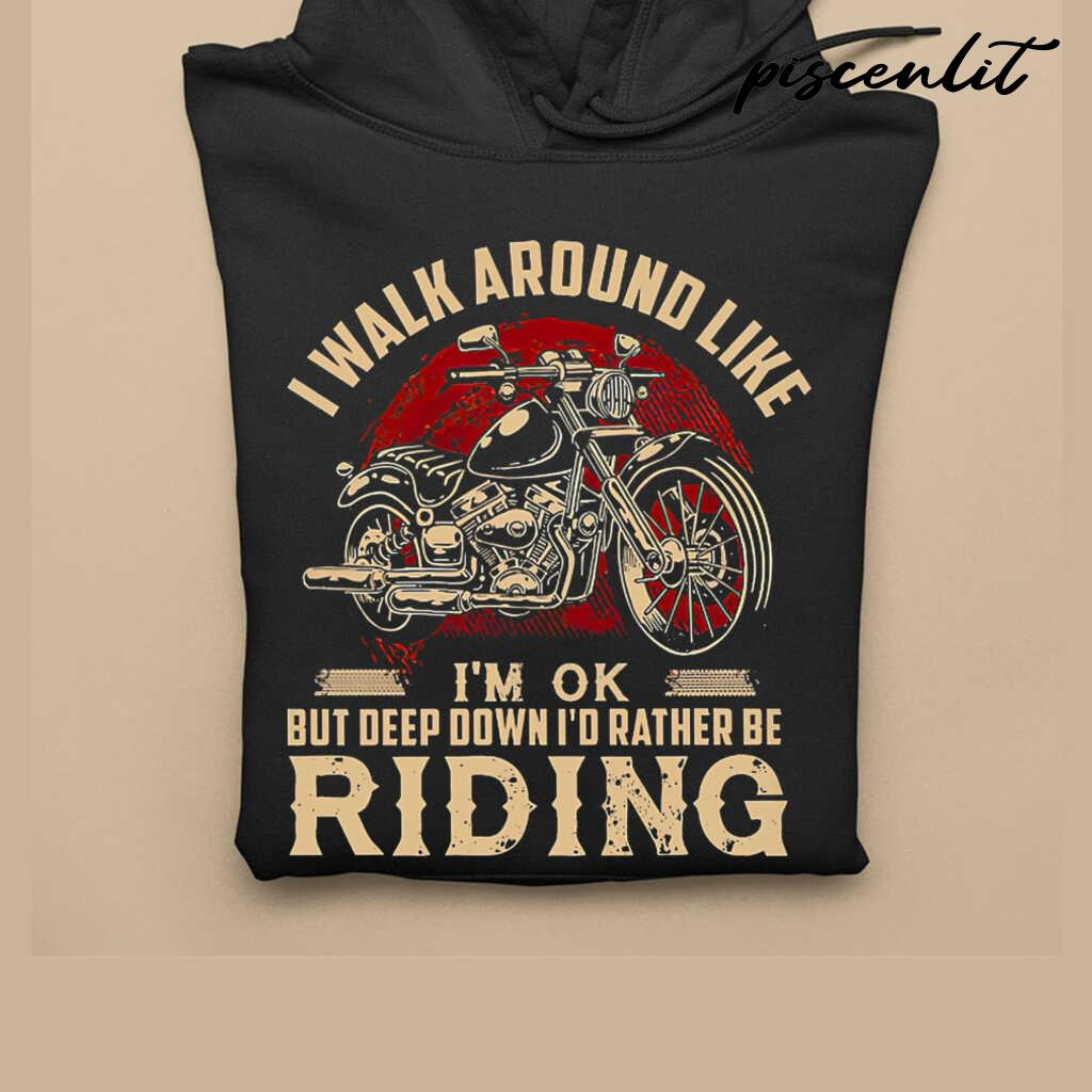 I Walk Around Like I'm Ok But Deep Down I'd Rather Be Riding Motorcycle Tshirts Black - from piscenlit.com 3