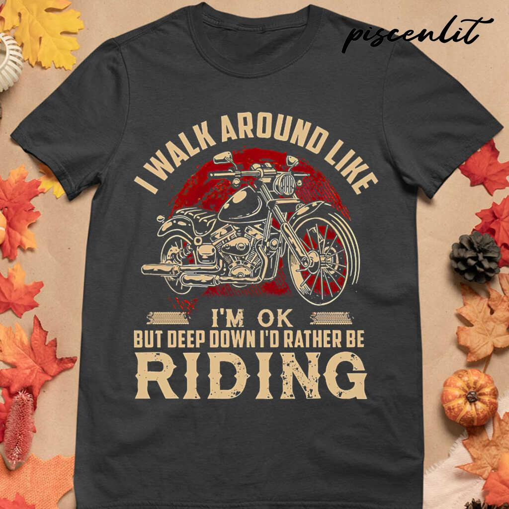 I Walk Around Like I'm Ok But Deep Down I'd Rather Be Riding Motorcycle Tshirts Black - from piscenlit.com 4