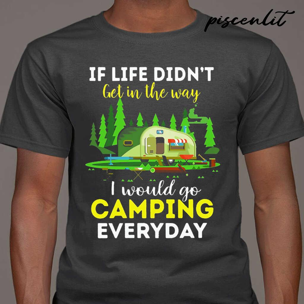 If Life Didn't Get In The Way I Would Go Camping Every Day Tshirts Black - from piscenlit.com 1