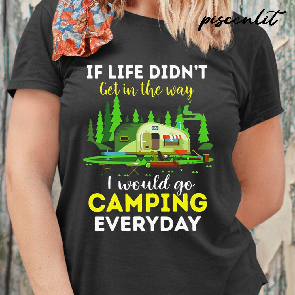 If Life Didn't Get In The Way I Would Go Camping Every Day Tshirts Black - from piscenlit.com 2