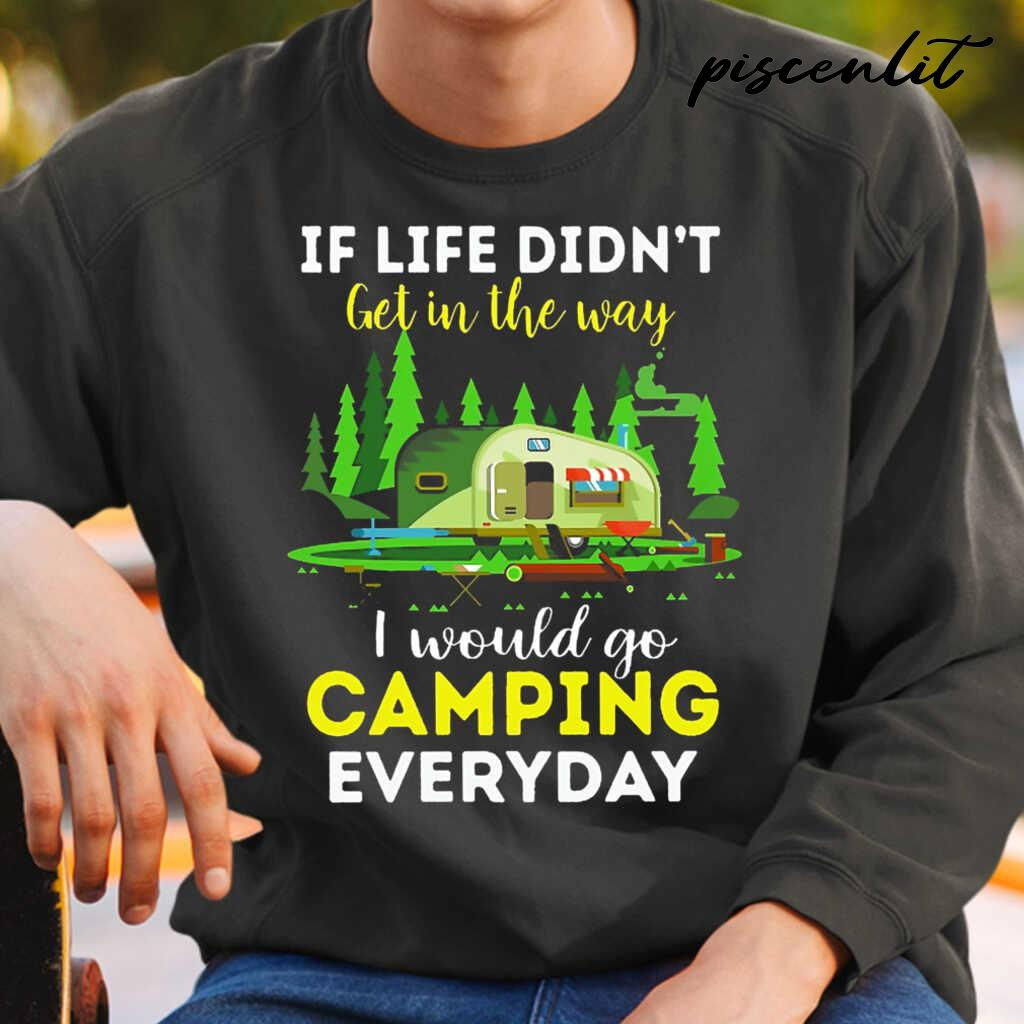 If Life Didn't Get In The Way I Would Go Camping Every Day Tshirts Black - from piscenlit.com 4