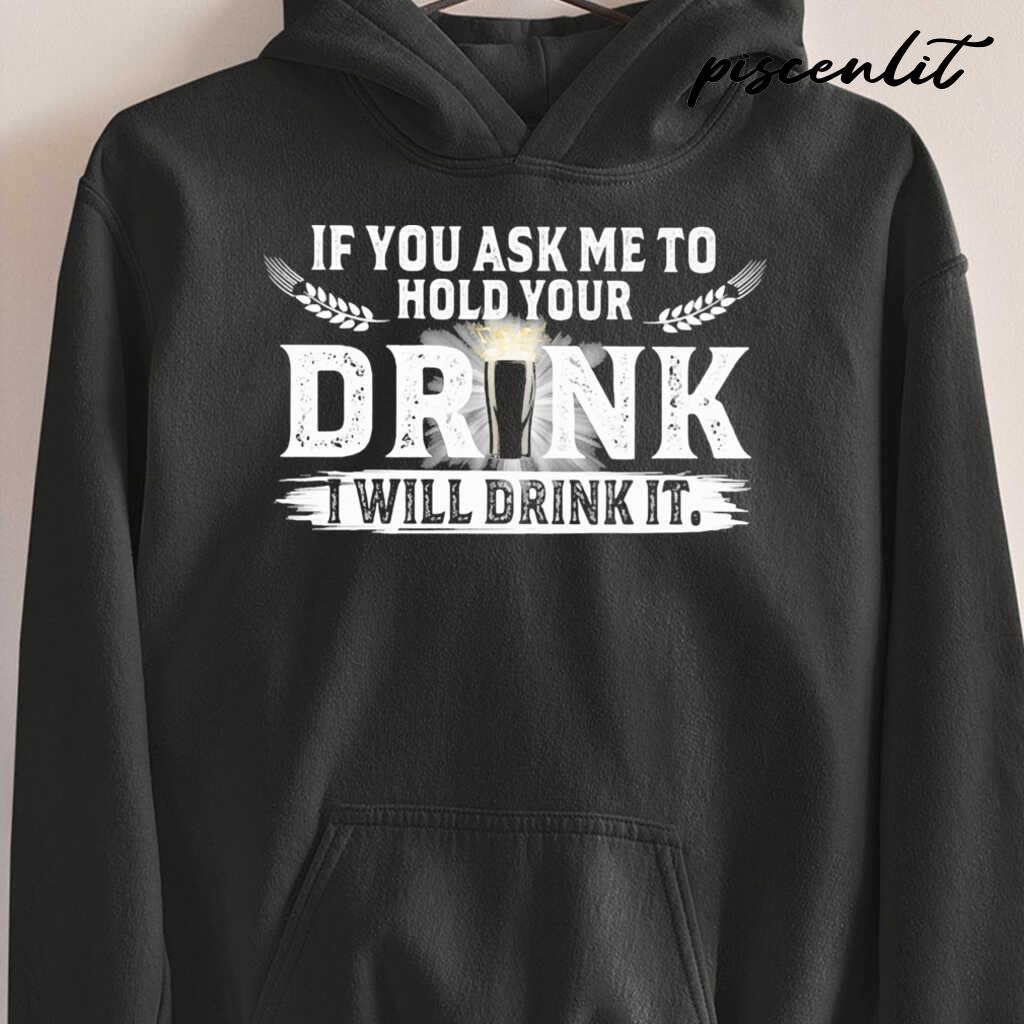 If You Ask Me To Hold Your Drink I Will Drink It Tshirts Black - from piscenlit.com 3