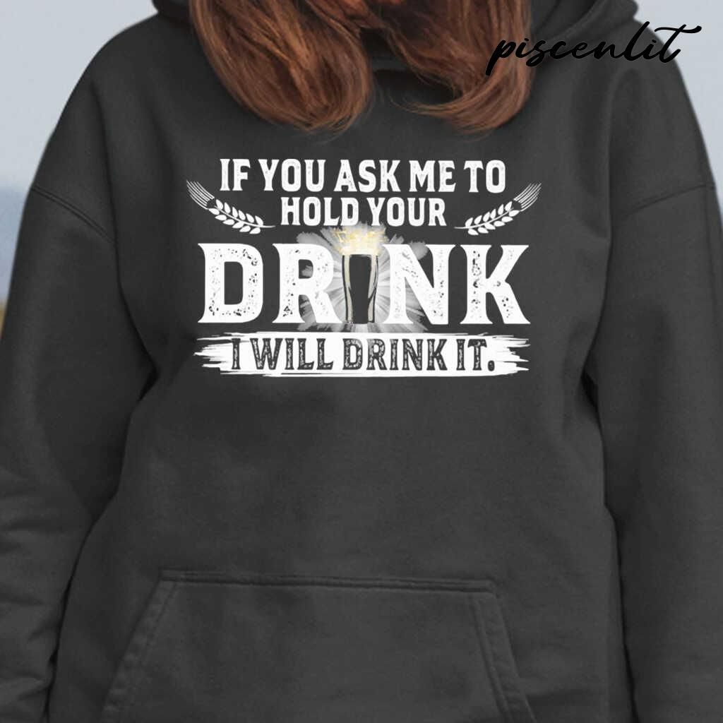 If You Ask Me To Hold Your Drink I Will Drink It Tshirts Black - from piscenlit.com 4