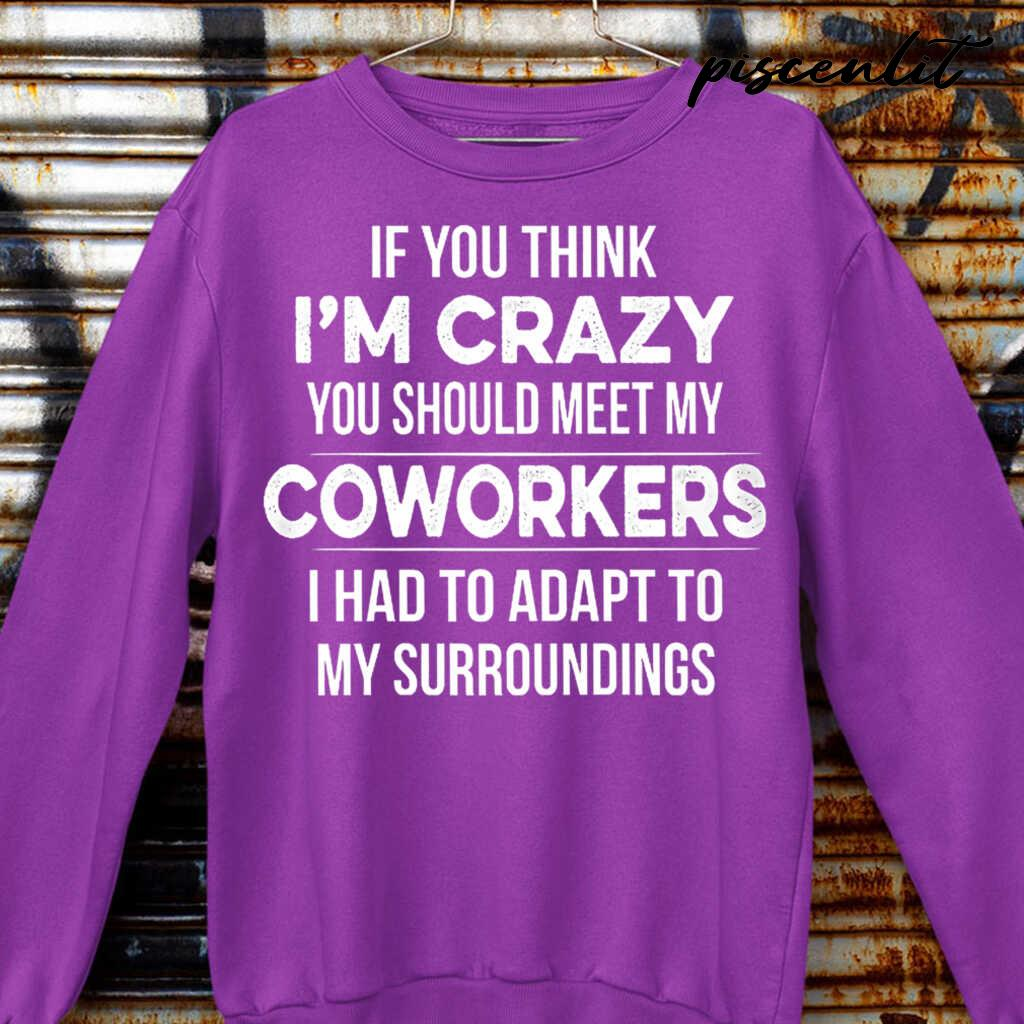 If You Think I'm Crazy You Should Meet My Coworker I Had To Adapt To My Surroundings Funny Tshirts Black - from piscenlit.com 3