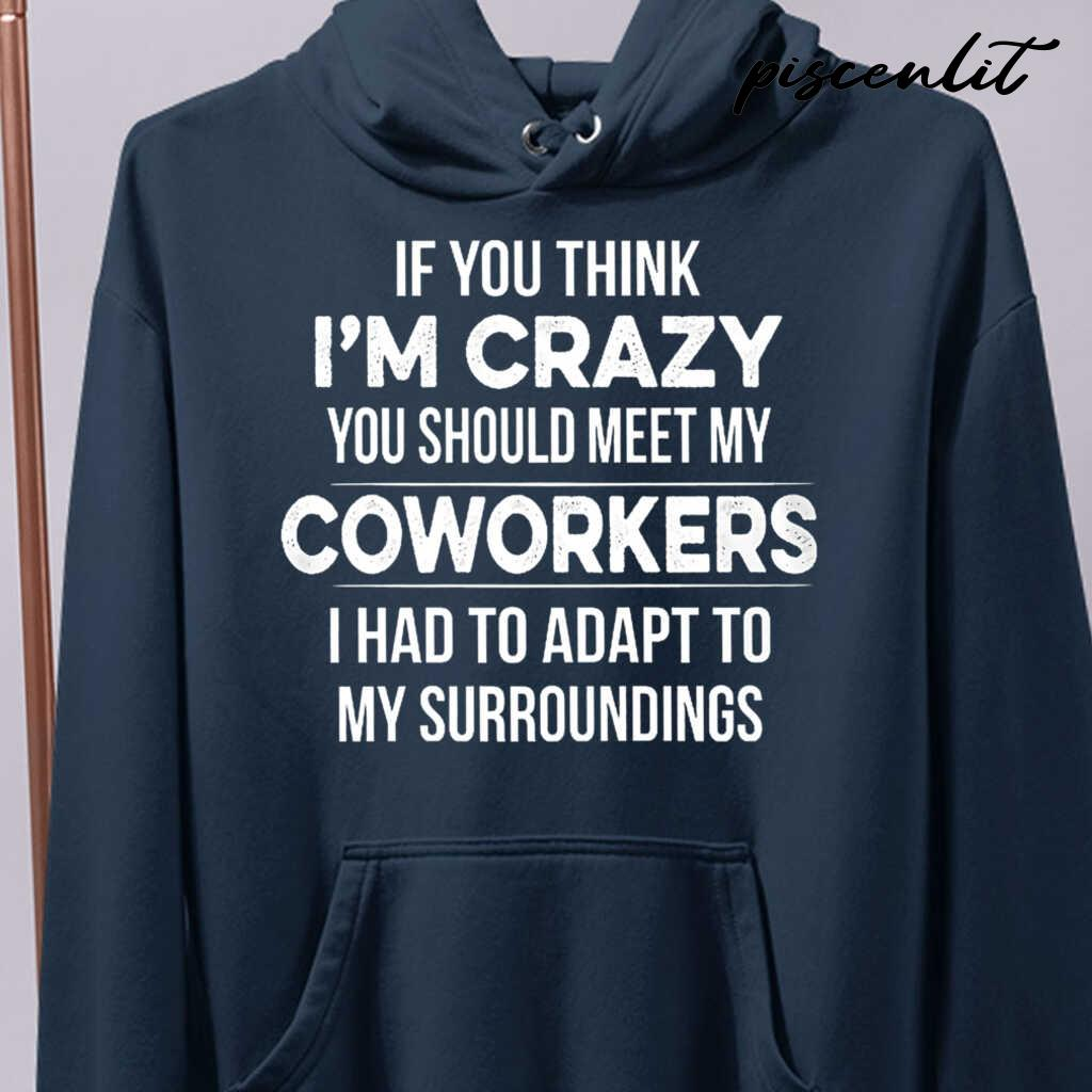 If You Think I'm Crazy You Should Meet My Coworker I Had To Adapt To My Surroundings Funny Tshirts Black - from piscenlit.com 4
