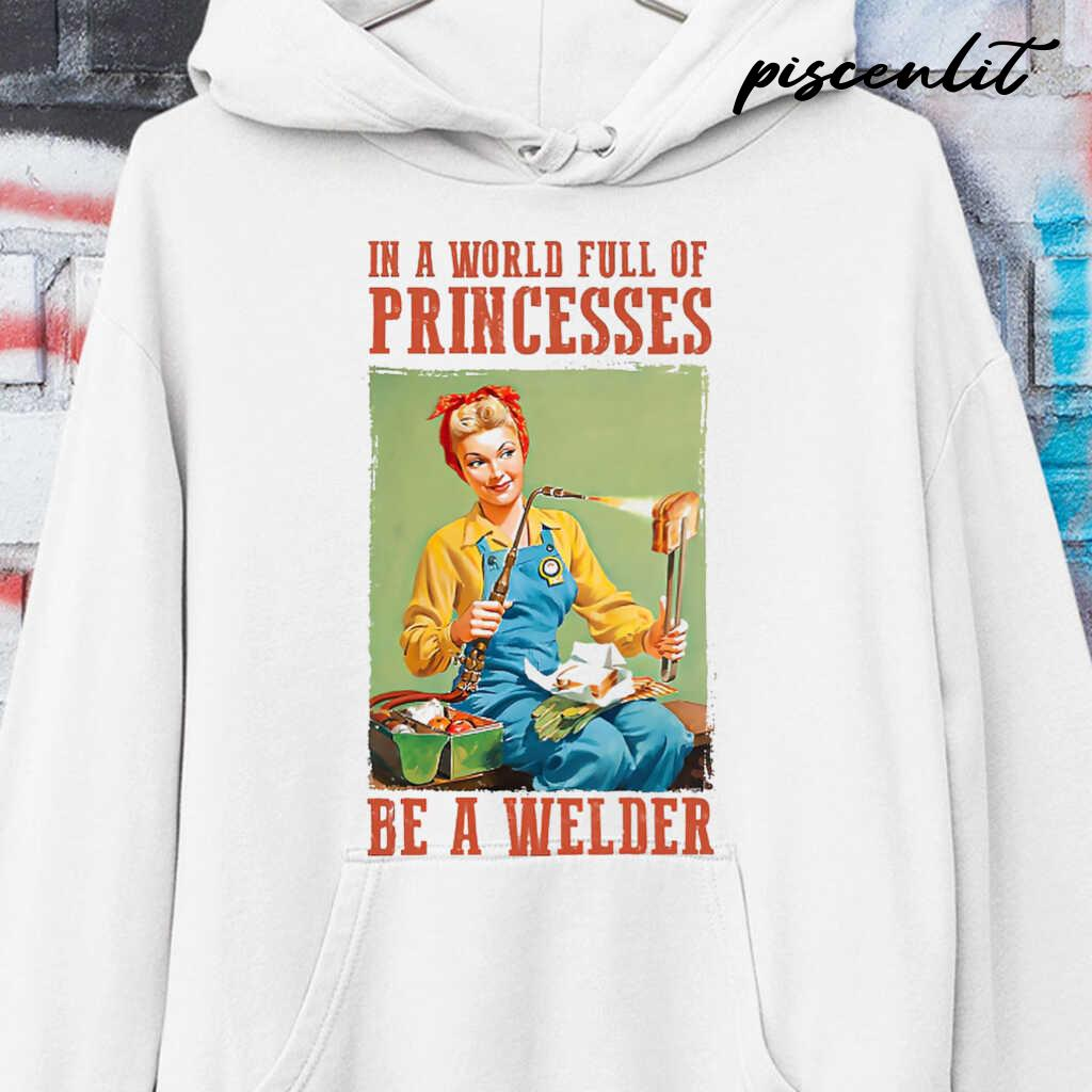 In A World Full Of Princesses Be A Welder Tshirts White - from piscenlit.com 3