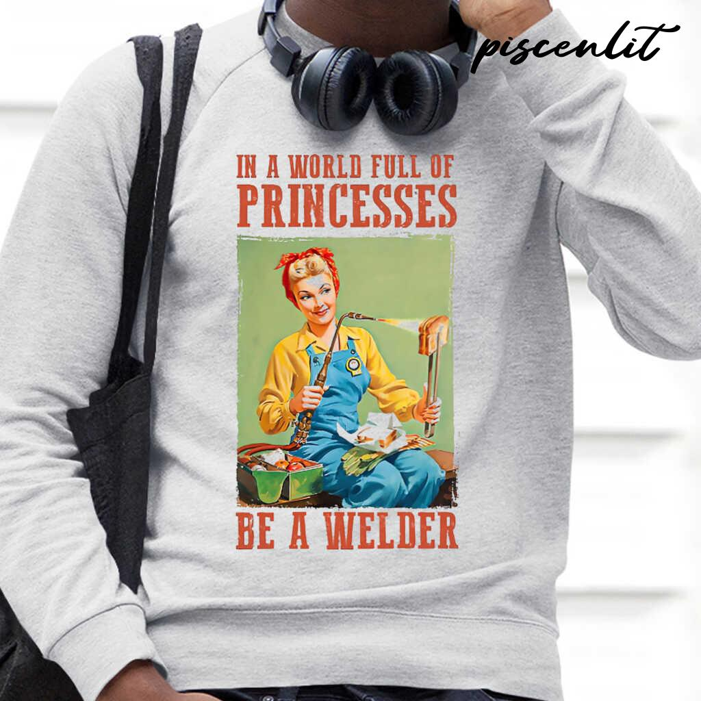 In A World Full Of Princesses Be A Welder Tshirts White - from piscenlit.com 4