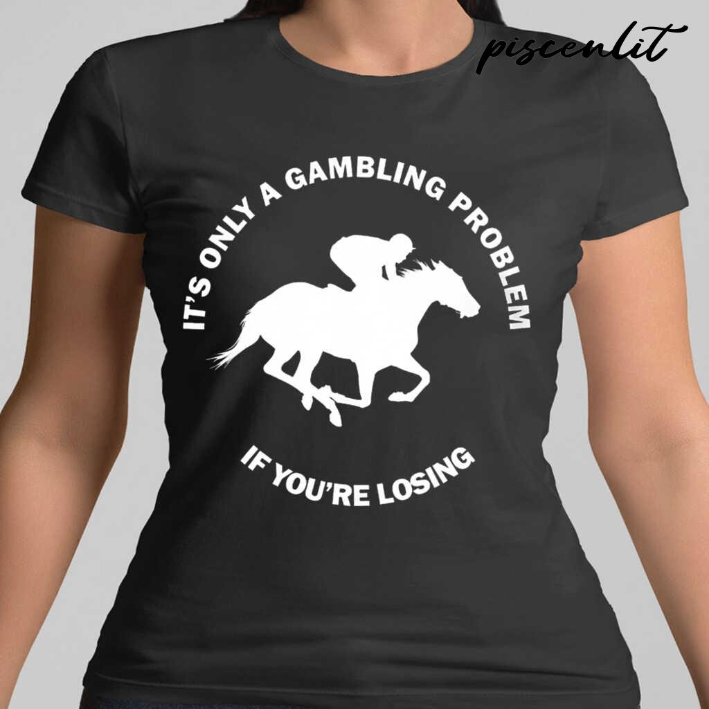 It's Only A Gambling Problem If You're Losing Horse Racing Tshirts Black - from piscenlit.com 2