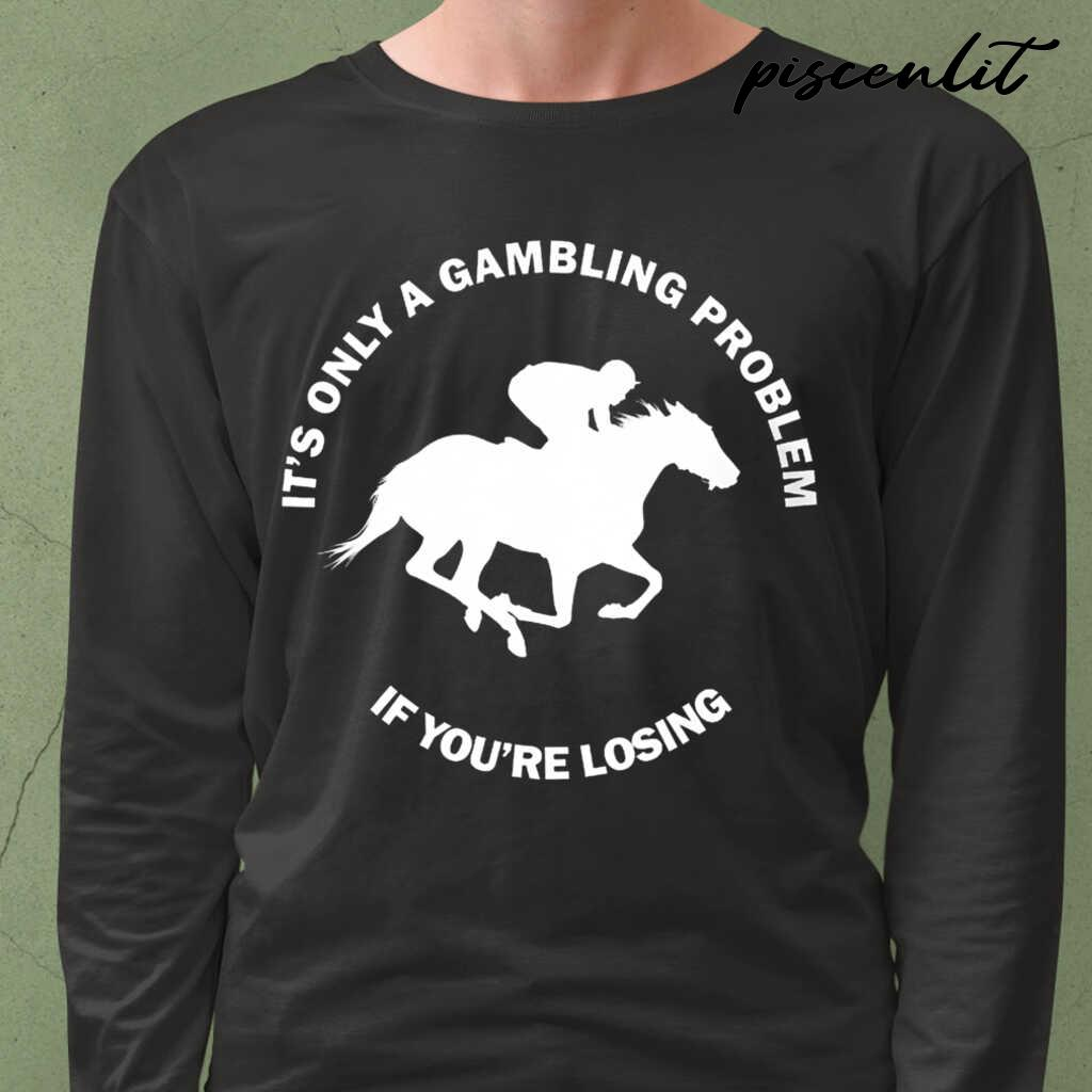 It's Only A Gambling Problem If You're Losing Horse Racing Tshirts Black - from piscenlit.com 4