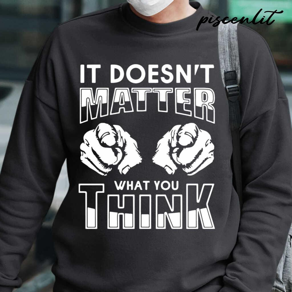 It Doesn'T Matter What You Think Tshirts Black - from piscenlit.com 1