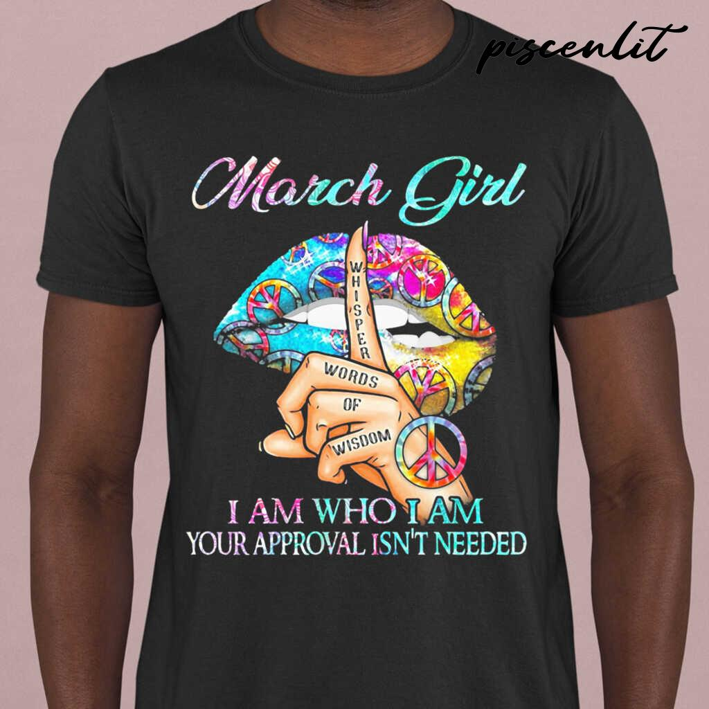 March Girl I Am Who I Am Your Approval Isn't Needed Whisper Words Of Wisdom Lip Tshirts Black - from piscenlit.com 1