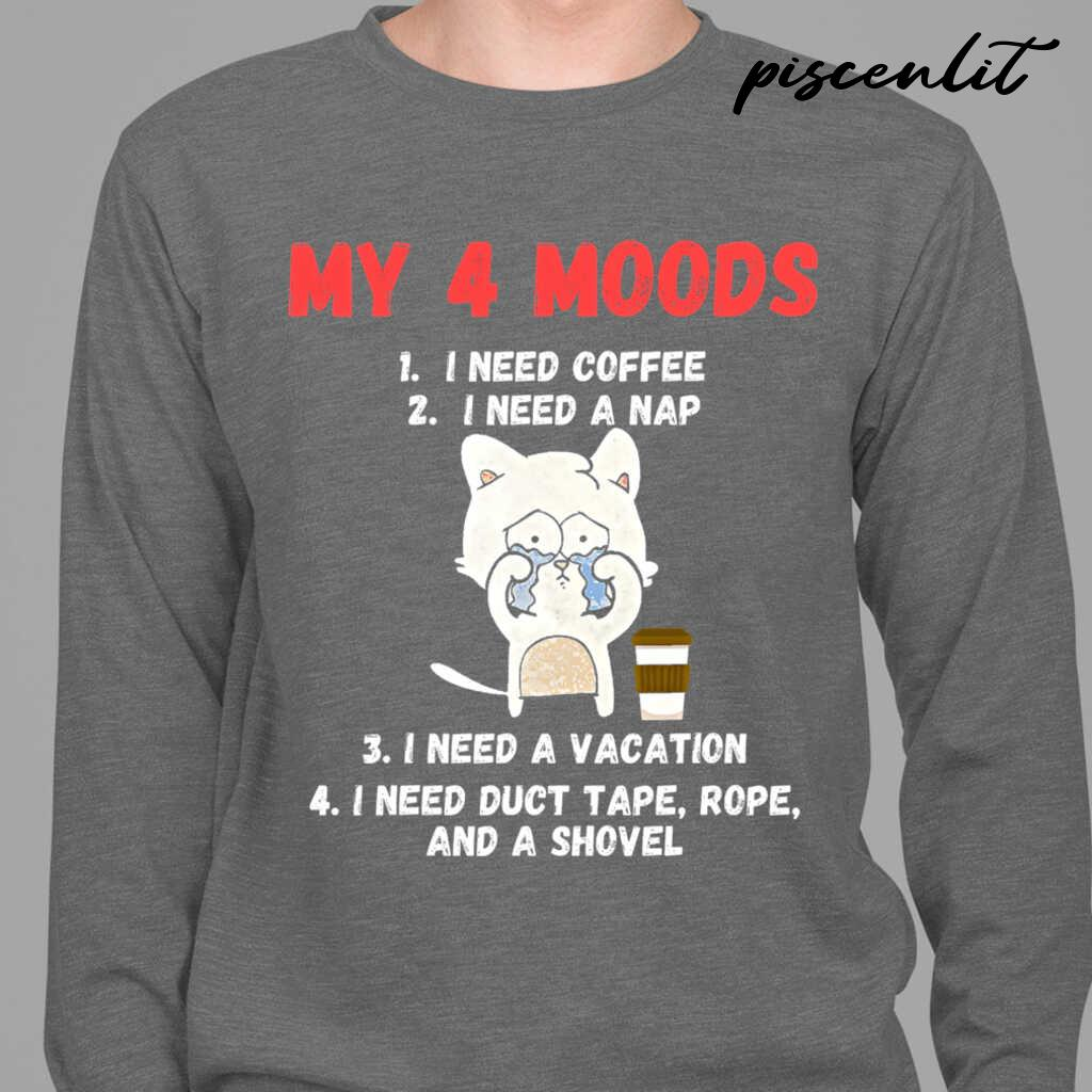 My 4 Moods I Need Coffee I Need A Nap I Need A Vacation I Need Duct Tape Rope And A Shovel Cat Tshirts Black Apparel black - from piscenlit.com 3