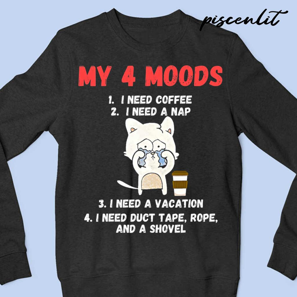 My 4 Moods I Need Coffee I Need A Nap I Need A Vacation I Need Duct Tape Rope And A Shovel Cat Tshirts Black Apparel black - from piscenlit.com 4