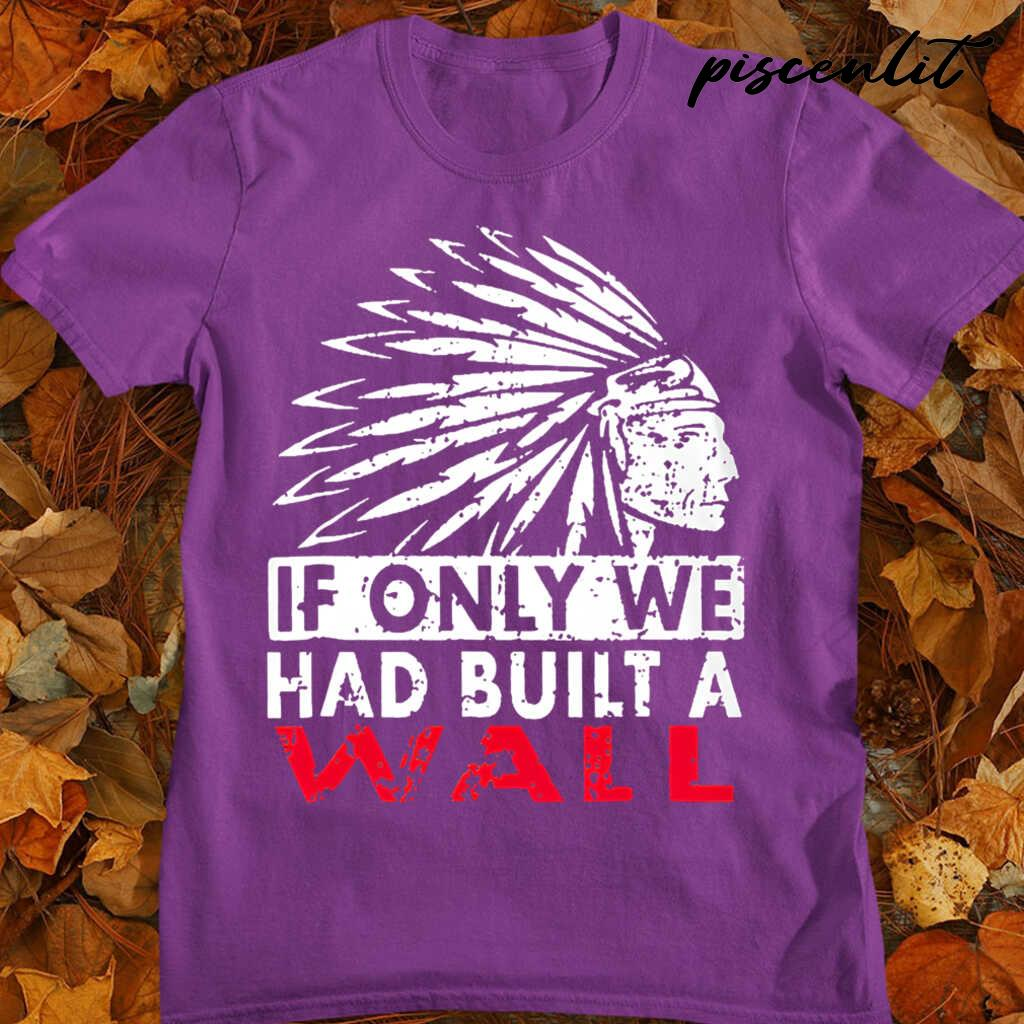 Native American If Only We Had Built A Wall Tshirts Black - from teesam.info 4