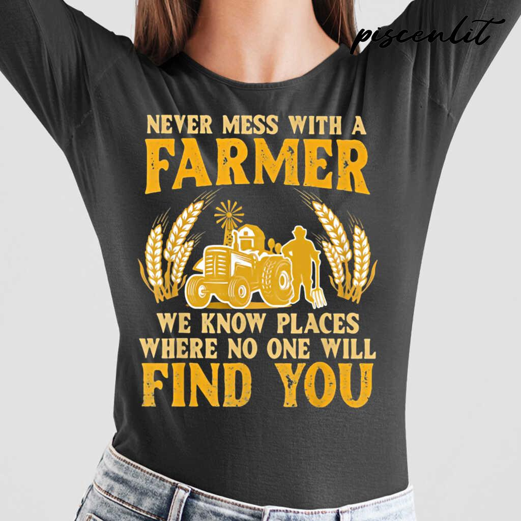 Never Mess With A Farmer We Know Places Where No One Will Find You Tractor Tshirts Black - from piscenlit.com 2