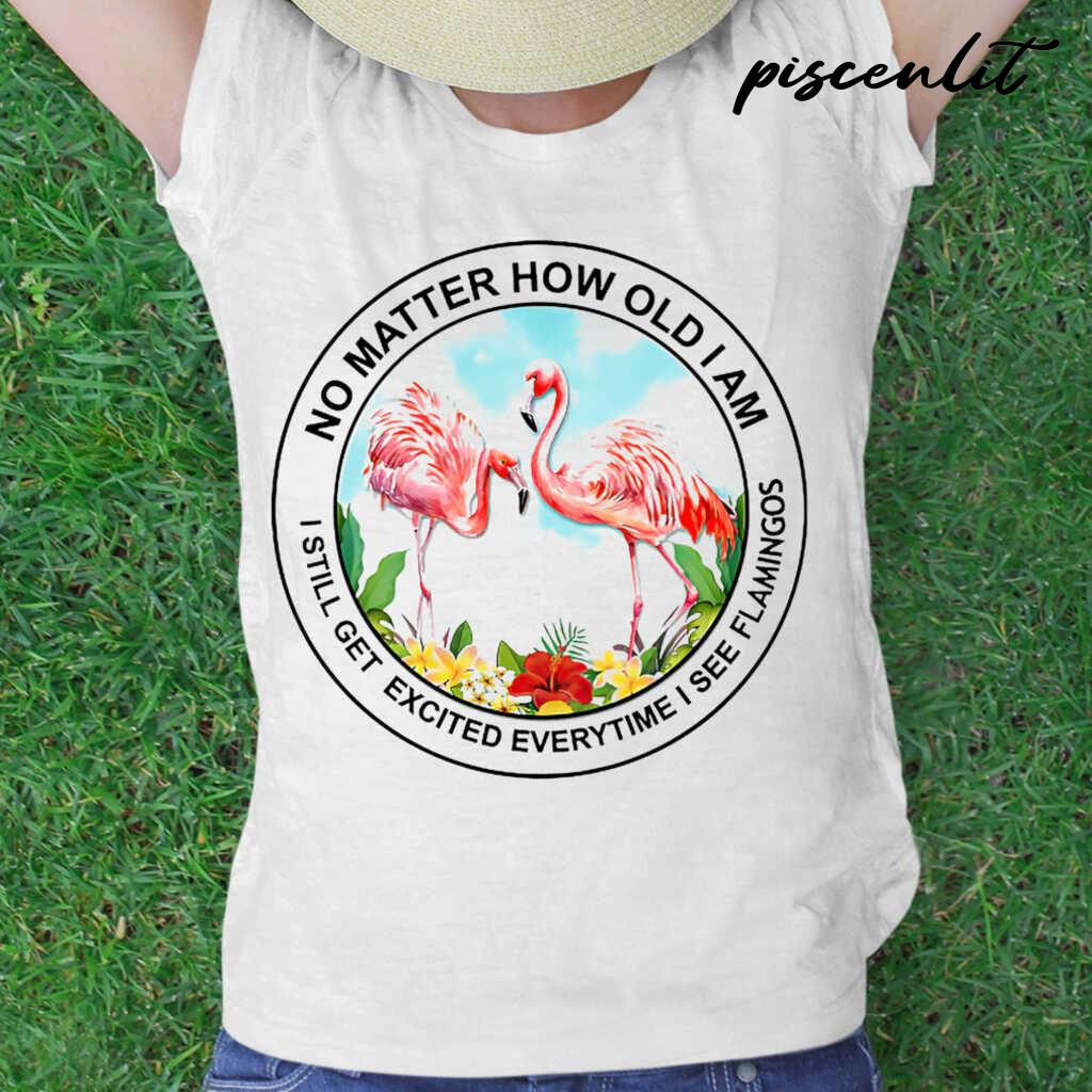 No Matter How Old I Am I Still Get Excited Everytime I See Flamingos Tshirts White - from piscenlit.com 2