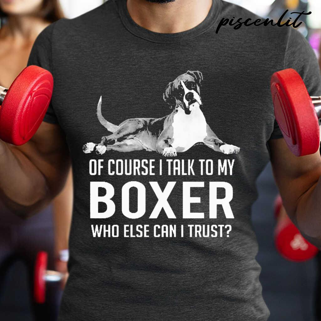 Of Course I Talk To My Boxer Who Else Can I Trust Tshirts Black - from piscenlit.com 1