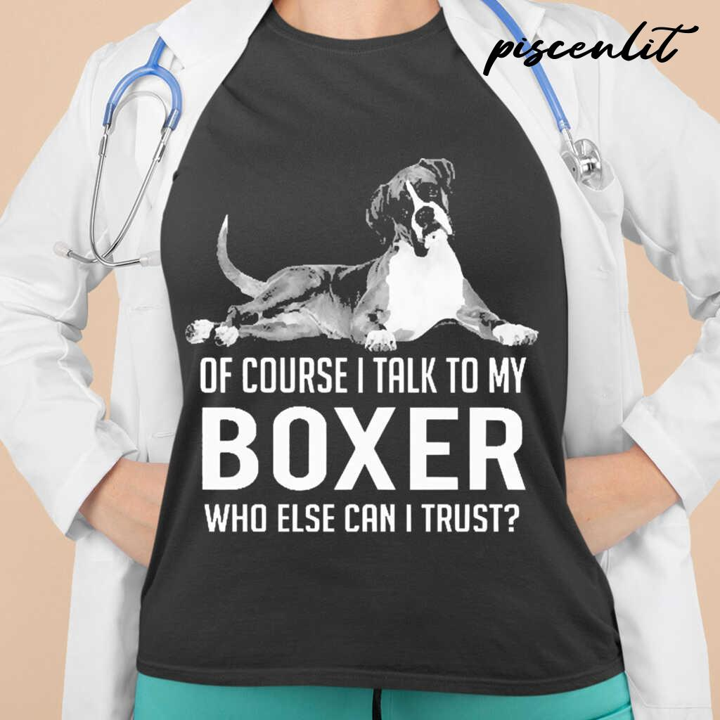 Of Course I Talk To My Boxer Who Else Can I Trust Tshirts Black - from piscenlit.com 2