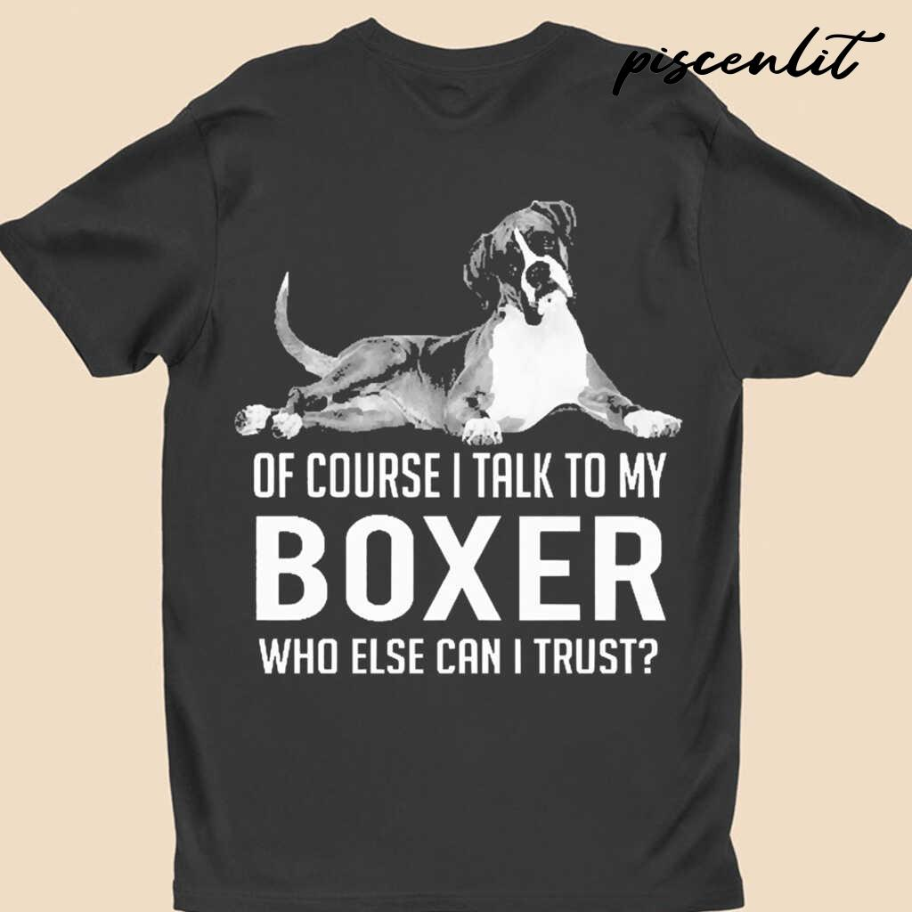Of Course I Talk To My Boxer Who Else Can I Trust Tshirts Black - from piscenlit.com 4