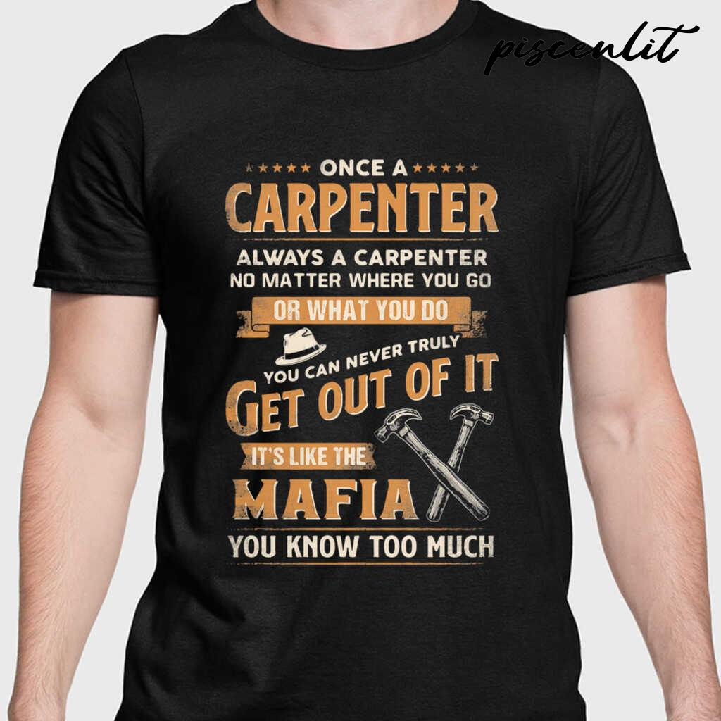 Once A Carpenter Always A Carpenter No Matter Where You Go Or What You Do You Can Never Truly Get Out Of It It's Like The Mafia You Know Too Much Tshirts Black