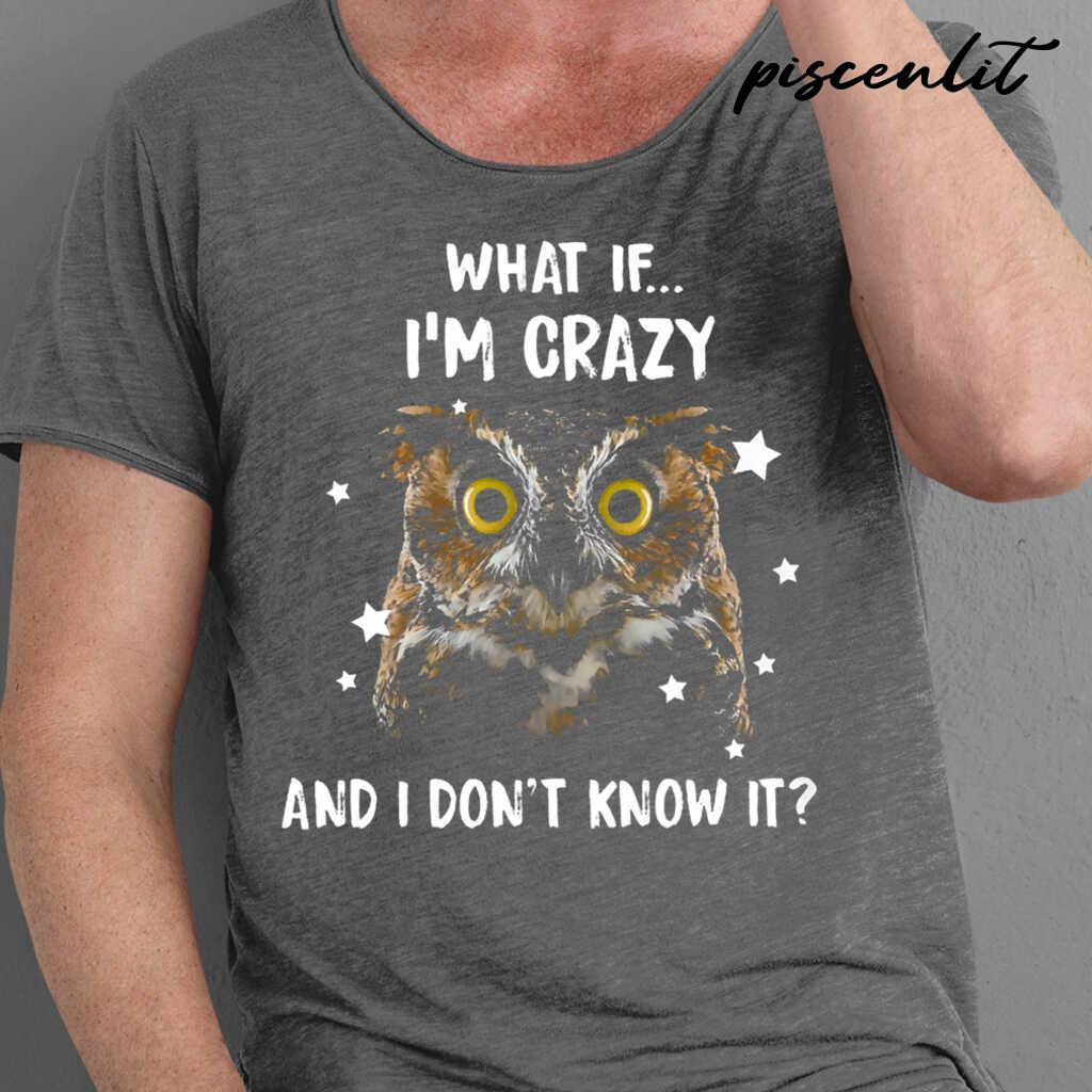 Owl What If I'm Crazy And I Don't Know It Tshirts Black - from piscenlit.com 1
